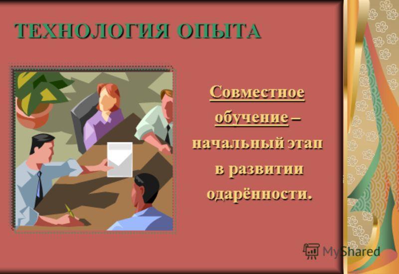 ТЕХНОЛОГИЯ ОПЫТА Совместное обучение – начальный этап в развитии в развитии одарённости. одарённости.