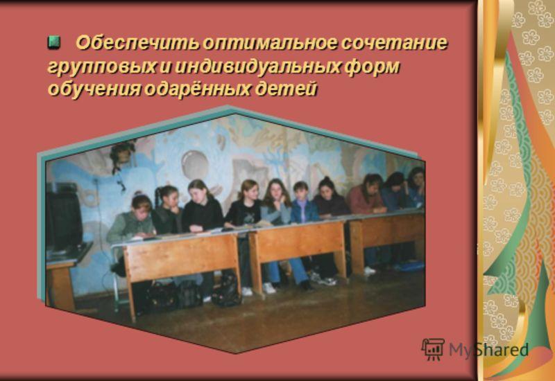 Обеспечить оптимальное сочетание групповых и индивидуальных форм обучения одарённых детей