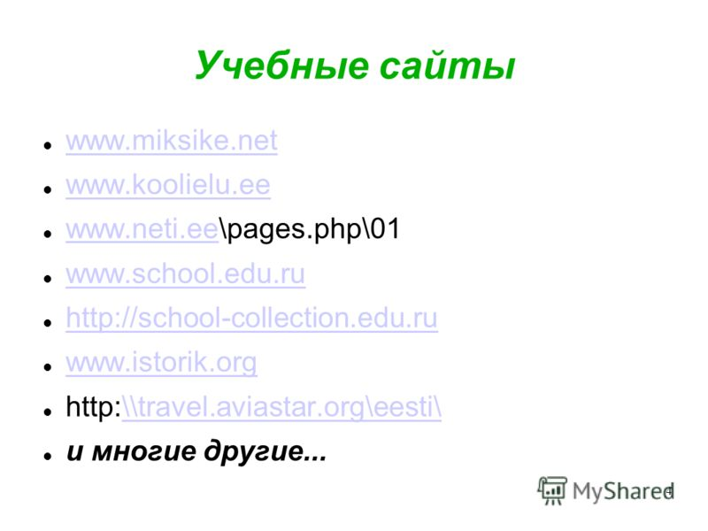 4 Учебные сайты www.miksike.net www.koolielu.ee www.neti.ee\pages.php\01 www.neti.ee www.school.edu.ru http://school-collection.edu.ru www.istorik.org http:\\travel.aviastar.org\eesti\\\travel.aviastar.org\eesti\ и многие другие...