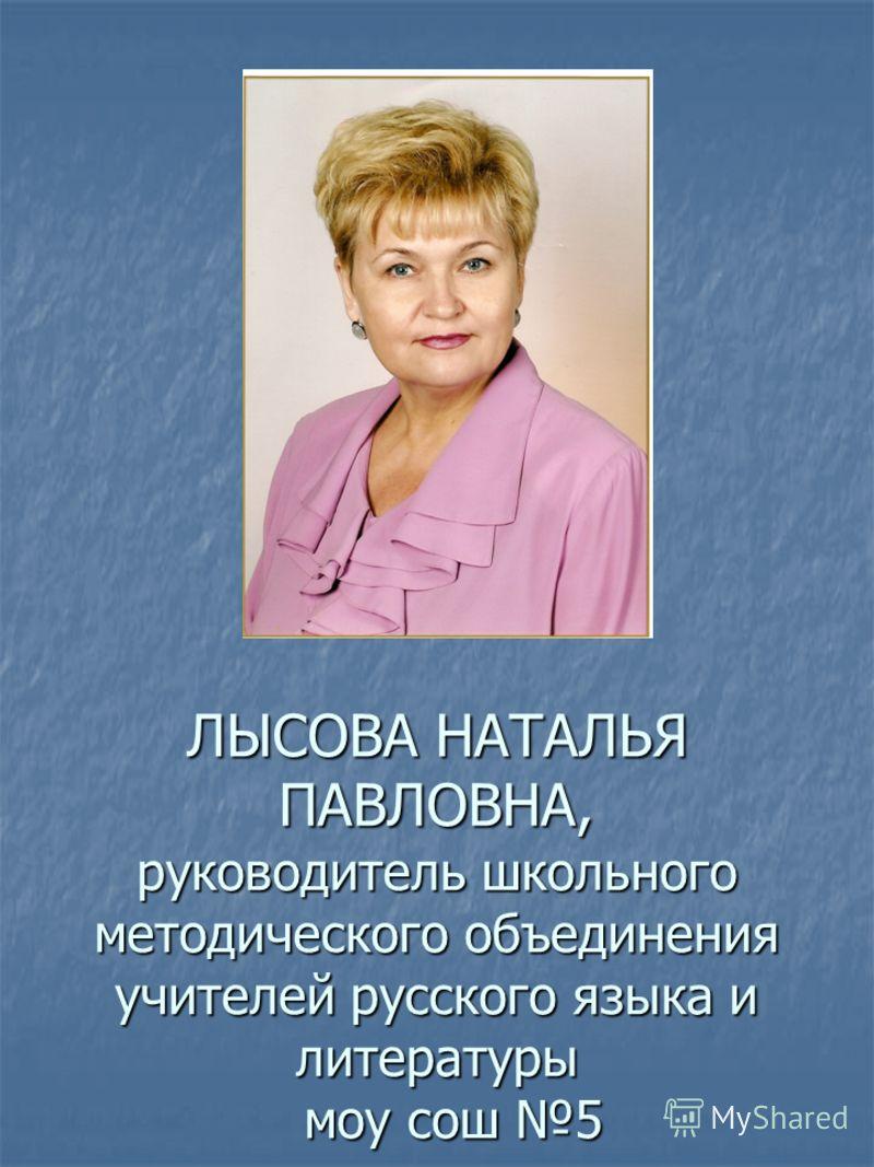 ЛЫСОВА НАТАЛЬЯ ПАВЛОВНА, руководитель школьного методического объединения учителей русского языка и литературы моу сош 5