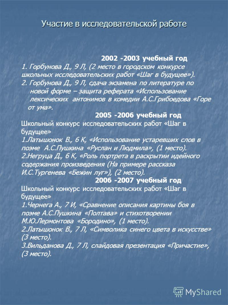 Участие в исследовательской работе 2002 -2003 учебный год 1. Горбунова Д., 9 Л, (2 место в городском конкурсе школьных исследовательских работ «Шаг в будущее»). 2. Горбунова Д., 9 Л, сдача экзамена по литературе по новой форме – защита реферата «Испо