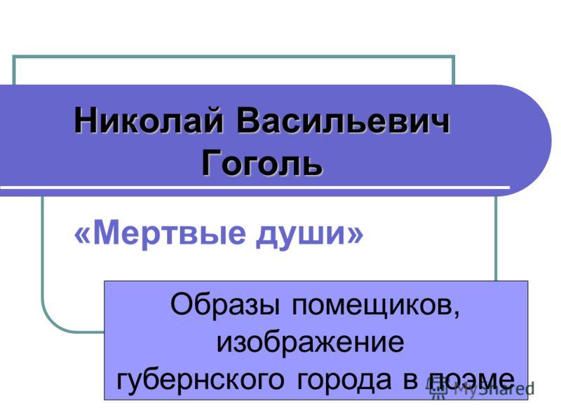 Николай Васильевич Гоголь «Мертвые души» Образы помещиков, изображение губернского города в поэме