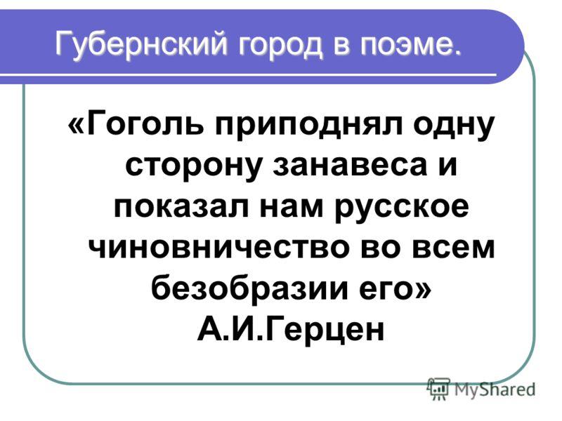 Губернский город в поэме. «Гоголь приподнял одну сторону занавеса и показал нам русское чиновничество во всем безобразии его» А.И.Герцен