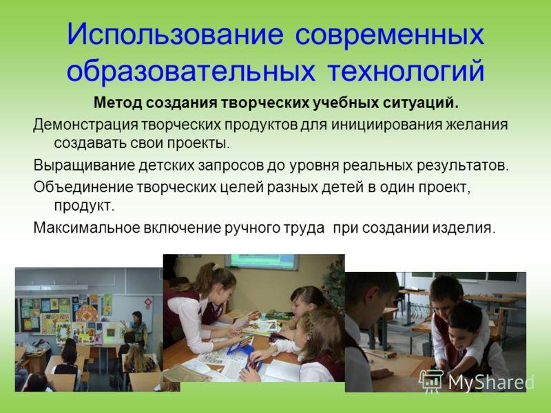 Использование современных образовательных технологий Метод создания творческих учебных ситуаций. Демонстрация творческих продуктов для инициирования желания создавать свои проекты. Выращивание детских запросов до уровня реальных результатов. Объедине