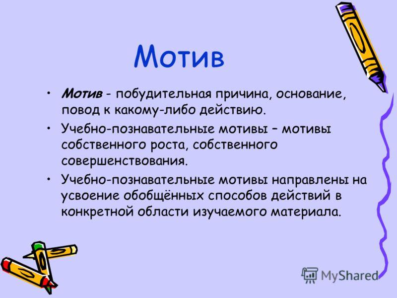 Мотив Мотив - побудительная причина, основание, повод к какому-либо действию. Учебно-познавательные мотивы – мотивы собственного роста, собственного совершенствования. Учебно-познавательные мотивы направлены на усвоение обобщённых способов действий в