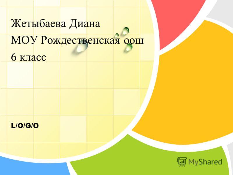 L/O/G/O Жетыбаева Диана МОУ Рождественская оош 6 класс