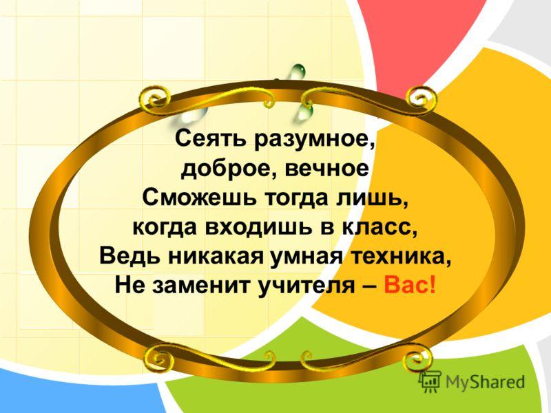 L/O/G/O www.themegallery.com Сеять разумное, доброе, вечное Сможешь тогда лишь, когда входишь в класс, Ведь никакая умная техника, Не заменит учителя – Вас!