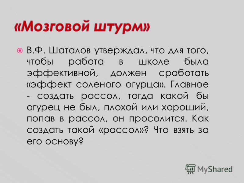 В.Ф. Шаталов утверждал, что для того, чтобы работа в школе была эффективной, должен сработать «эффект соленого огурца». Главное - создать рассол, тогда какой бы огурец не был, плохой или хороший, попав в рассол, он просолится. Как создать такой «расс