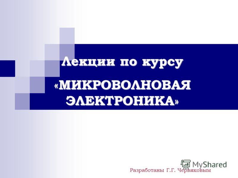 Лекции по курсу «МИКРОВОЛНОВАЯ ЭЛЕКТРОНИКА» Разработаны Г.Г. Червяковым