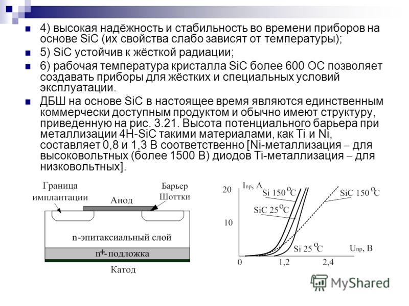 4) высокая надёжность и стабильность во времени приборов на основе SiC (их свойства слабо зависят от температуры); 5) SiC устойчив к жёсткой радиации; 6) рабочая температура кристалла SiC более 600 ОС позволяет создавать приборы для жёстких и специал