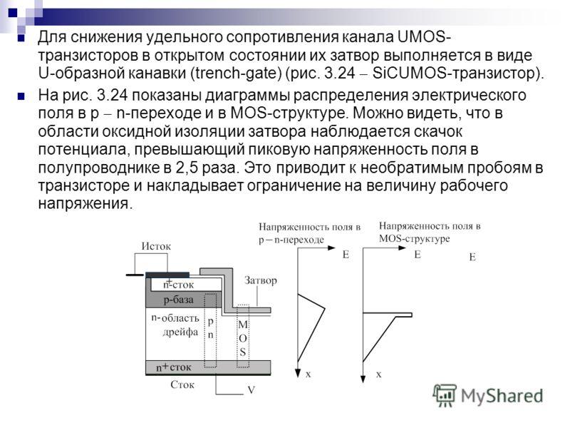 Для снижения удельного сопротивления канала UMOS- транзисторов в открытом состоянии их затвор выполняется в виде U-образной канавки (trench-gate) (рис. 3.24 SiCUMOS-транзистор). На рис. 3.24 показаны диаграммы распределения электрического поля в р n-