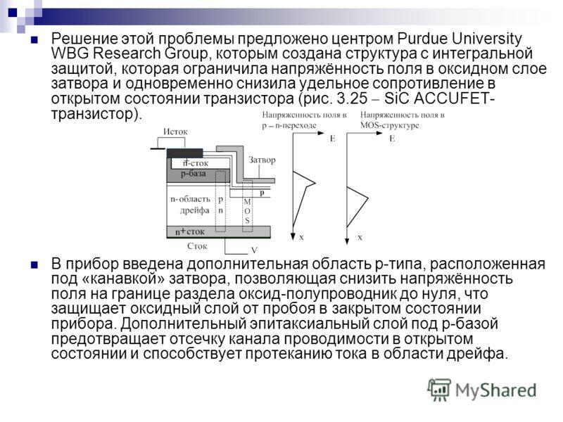 Решение этой проблемы предложено центром Purdue University WBG Research Group, которым создана структура с интегральной защитой, которая ограничила напряжённость поля в оксидном слое затвора и одновременно снизила удельное сопротивление в открытом со