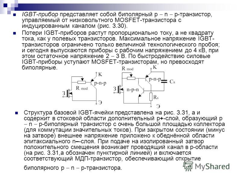 IGBT-прибор представляет собой биполярный p n p-транзистор, управляемый от низковольтного MOSFET-транзистора с индуцированным каналом (рис. 3.30). Потери IGBT-приборов растут пропорционально току, а не квадрату тока, как у полевых транзисторов. Макси