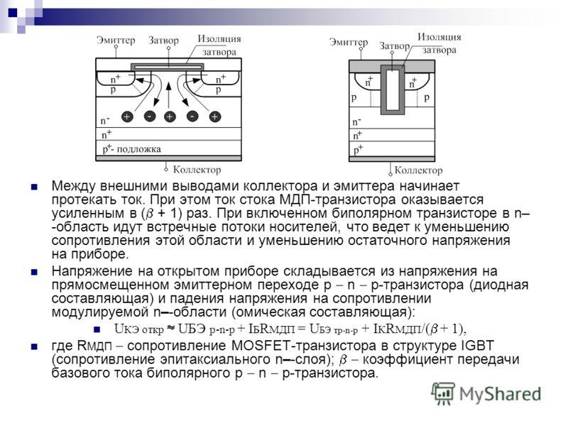 Между внешними выводами коллектора и эмиттера начинает протекать ток. При этом ток стока МДП-транзистора оказывается усиленным в ( + 1) раз. При включенном биполярном транзисторе в n– -область идут встречные потоки носителей, что ведет к уменьшению с