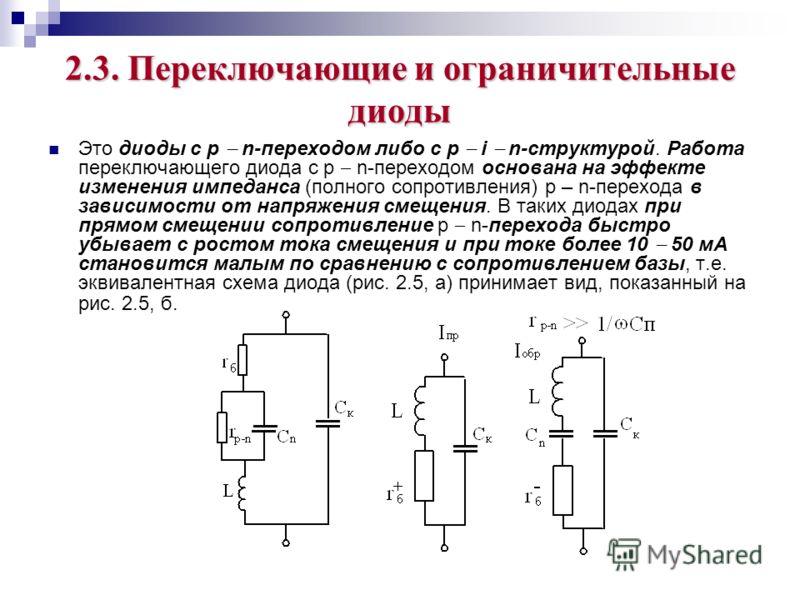 2.3. Переключающие и ограничительные диоды Это диоды с р n-переходом либо с р i n-структурой. Работа переключающего диода с р n-переходом основана на эффекте изменения импеданса (полного сопротивления) р – n-перехода в зависимости от напряжения смеще