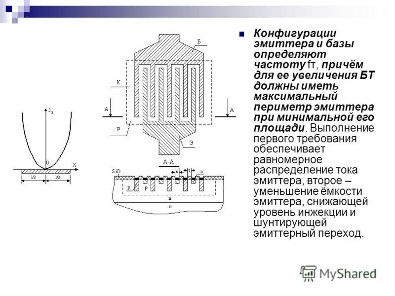 Конфигурации эмиттера и базы определяют частоту fт, причём для ее увеличения БТ должны иметь максимальный периметр эмиттера при минимальной его площади. Выполнение первого требования обеспечивает равномерное распределение тока эмиттера, второе – умен