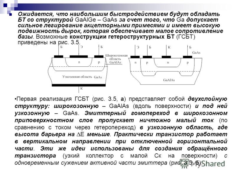 Ожидается, что наибольшим быстродействием будут обладать БТ со структурой GaAlGe – GaAs за счет того, что Gа допускает сильное легирование акцепторными примесями и имеет высокую подвижность дырок, которая обеспечивает малое сопротивление базы. Возмож