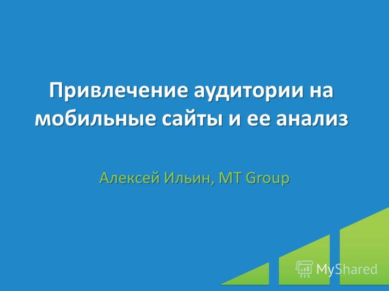 Привлечение аудитории на мобильные сайты и ее анализ Алексей Ильин, МТ Group