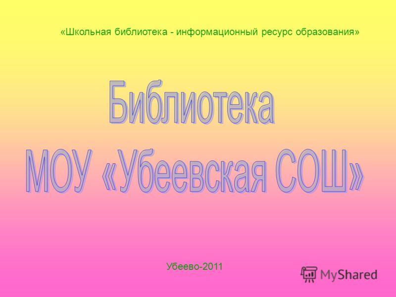 «Школьная библиотека - информационный ресурс образования» Убеево-2011