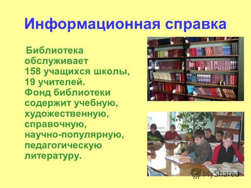 Информационная справка Библиотека обслуживает 158 учащихся школы, 19 учителей. Фонд библиотеки содержит учебную, художественную, справочную, научно-популярную, педагогическую литературу.