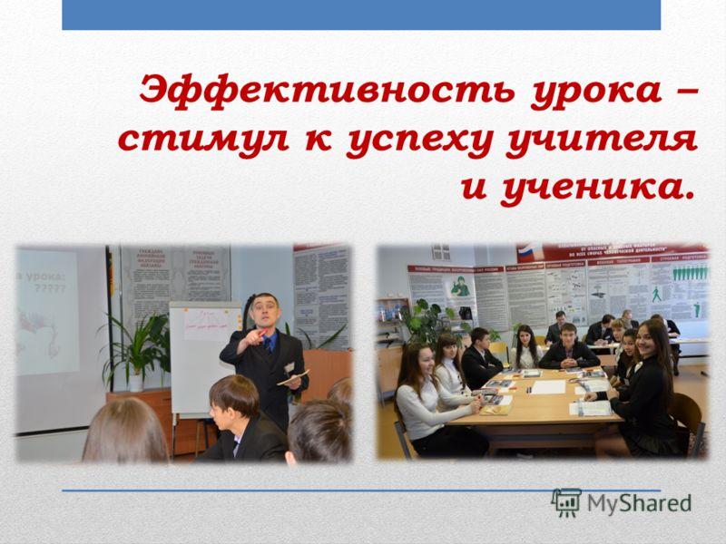 Эффективность урока – стимул к успеху учителя и ученика.