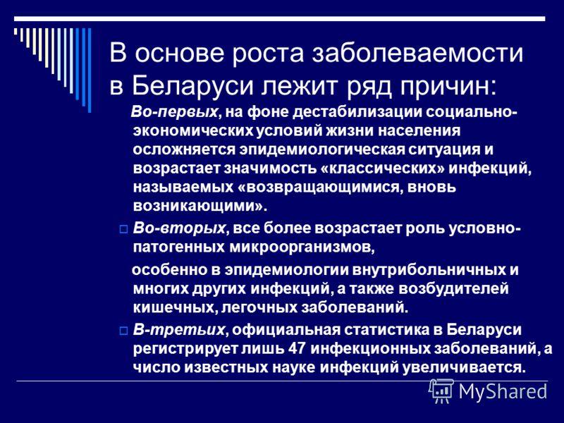 В основе роста заболеваемости в Беларуси лежит ряд причин: Во-первых, на фоне дестабилизации социально- экономических условий жизни населения осложняется эпидемиологическая ситуация и возрастает значимость «классических» инфекций, называемых «возвращ