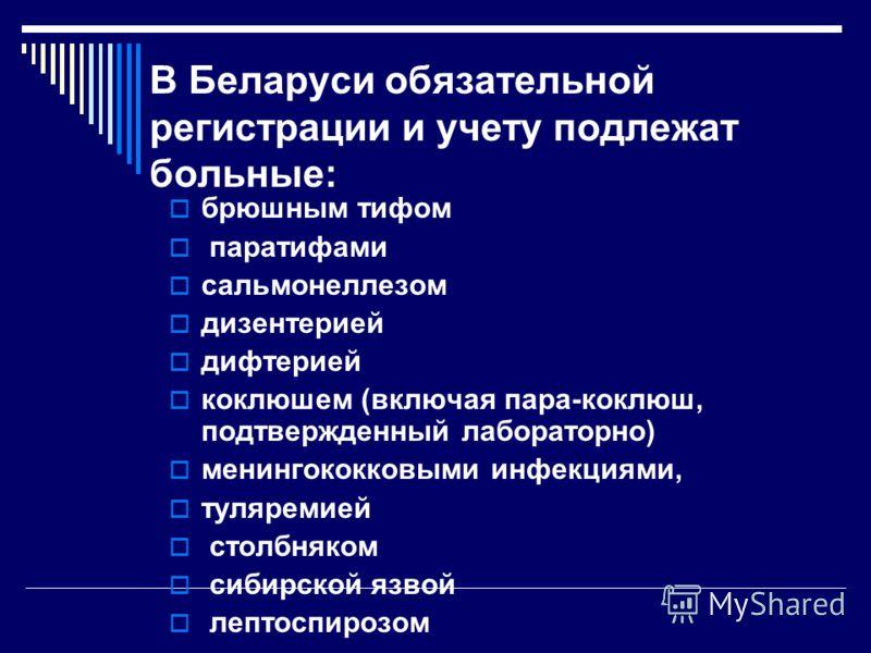 В Беларуси обязательной регистрации и учету подлежат больные: брюшным тифом паратифами сальмонеллезом дизентерией дифтерией коклюшем (включая пара-коклюш, подтвержденный лабораторно) менингококковыми инфекциями, туляремией столбняком сибирской язвой