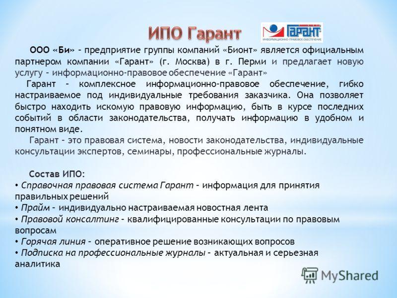 ООО «Би» – предприятие группы компаний «Бионт» является официальным партнером компании «Гарант» (г. Москва) в г. Перми и предлагает новую услугу – информационно-правовое обеспечение «Гарант» Гарант – комплексное информационно-правовое обеспечение, ги