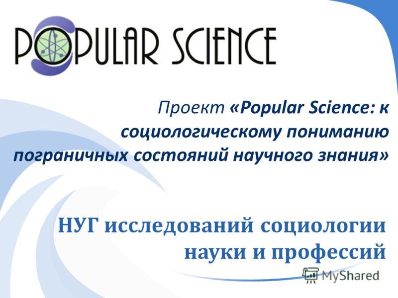 НУГ исследований социологии науки и профессий Проект «Popular Science: к социологическому пониманию пограничных состояний научного знания »