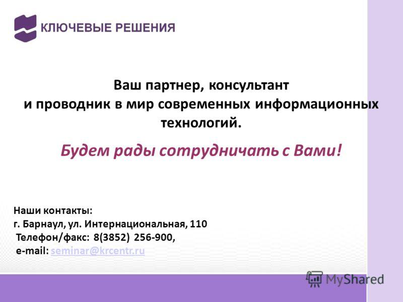 Ваш партнер, консультант и проводник в мир современных информационных технологий. Будем рады сотрудничать с Вами! Наши контакты: г. Барнаул, ул. Интернациональная, 110 Телефон/факс: 8(3852) 256-900, e-mail: seminar@krcentr.ru seminar@krcentr.ru
