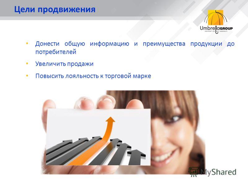 Цели продвижения Донести общую информацию и преимущества продукции до потребителей Увеличить продажи Повысить лояльность к торговой марке