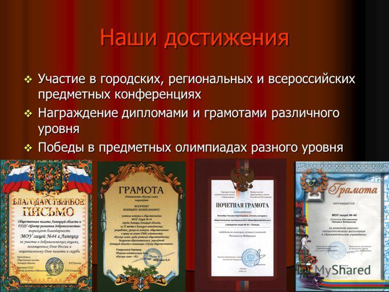 Наши достижения Участие в городских, региональных и всероссийских предметных конференциях Участие в городских, региональных и всероссийских предметных конференциях Награждение дипломами и грамотами различного уровня Награждение дипломами и грамотами