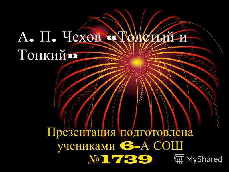 А. П. Чехов « Толстый и Тонкий » Презентация подготовлена учениками 6- А СОШ 1739