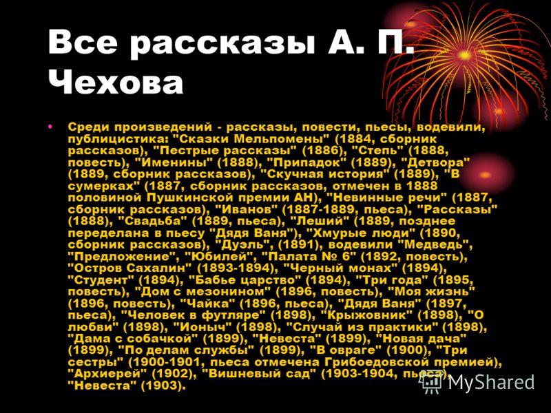 Все рассказы А. П. Чехова Среди произведений - рассказы, повести, пьесы, водевили, публицистика:
