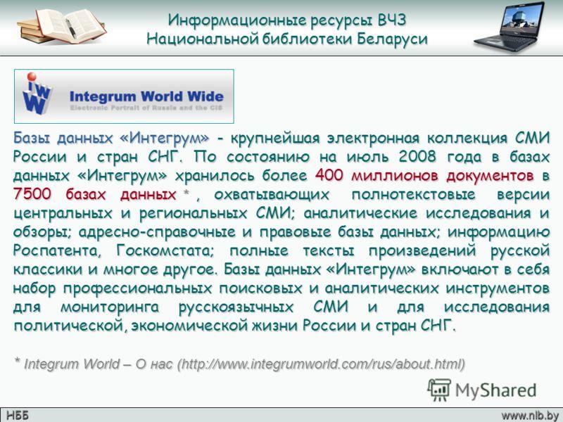 Информационные ресурсы ВЧЗ Национальной библиотеки Беларуси НББ www.nlb.by Базы данных «Интегрум» - крупнейшая электронная коллекция СМИ России и стран СНГ. По состоянию на июль 2008 года в базах данных «Интегрум» хранилось более 400 миллионов докуме