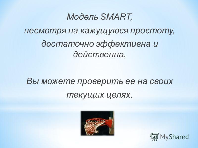 Модель SMART, несмотря на кажущуюся простоту, достаточно эффективна и действенна. Вы можете проверить ее на своих текущих целях.