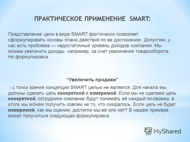 ПРАКТИЧЕСКОЕ ПРИМЕНЕНИЕ SMART: Представление цели в виде SMART фактически позволяет сформулировать основы плана действий по ее достижению. Допустим, у нас есть проблема недостаточный уровень доходов компании. Мы можем увеличить доходы, например, за с