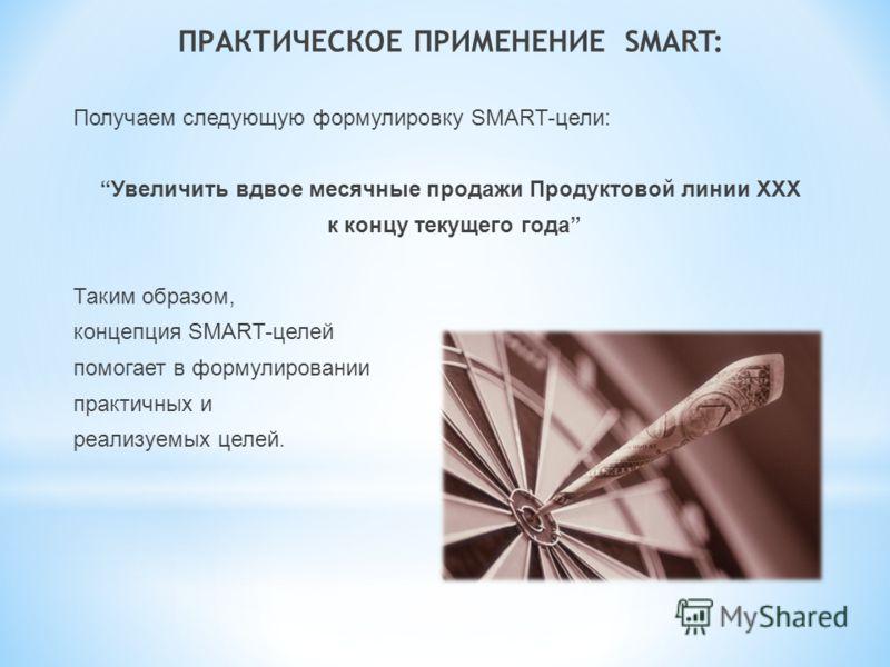 ПРАКТИЧЕСКОЕ ПРИМЕНЕНИЕ SMART: Получаем следующую формулировку SMART-цели: Увеличить вдвое месячные продажи Продуктовой линии ХХХ к концу текущего года Таким образом, концепция SMART-целей помогает в формулировании практичных и реализуемых целей.