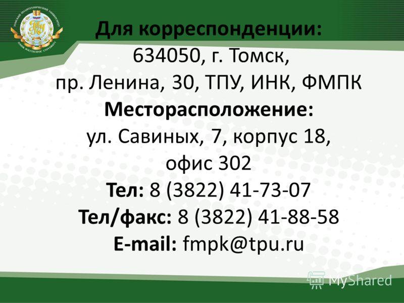 Для корреспонденции: 634050, г. Томск, пр. Ленина, 30, ТПУ, ИНК, ФМПК Месторасположение: ул. Савиных, 7, корпус 18, офис 302 Тел: 8 (3822) 41-73-07 Тел/факс: 8 (3822) 41-88-58 E-mail: fmpk@tpu.ru