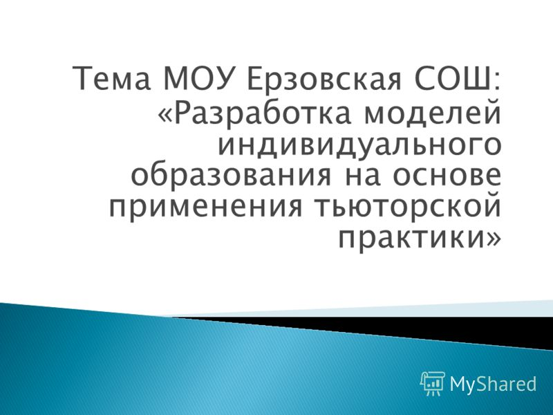 Тема МОУ Ерзовская СОШ: «Разработка моделей индивидуального образования на основе применения тьюторской практики»