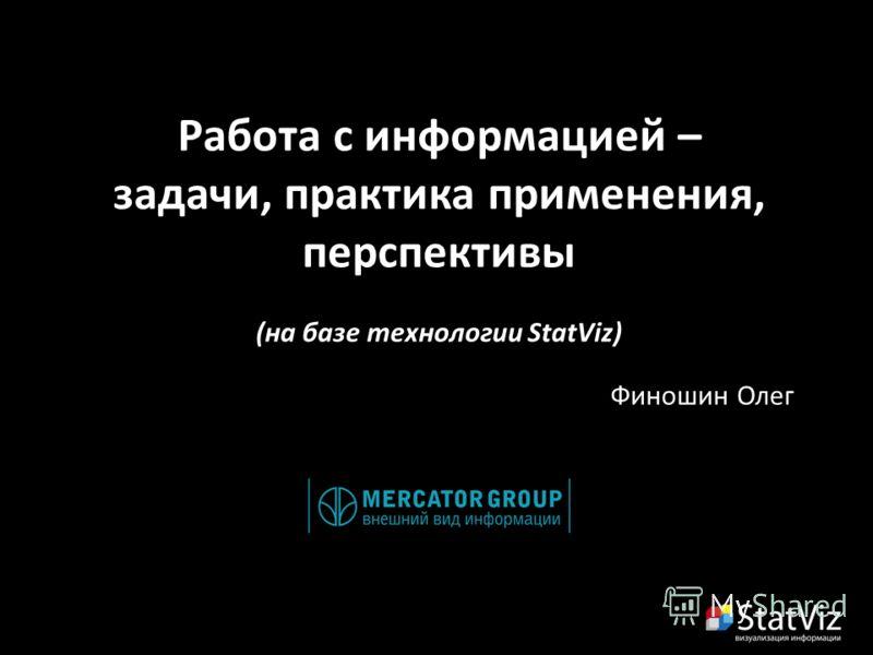 Работа с информацией – задачи, практика применения, перспективы (на базе технологии StatViz) Финошин Олег