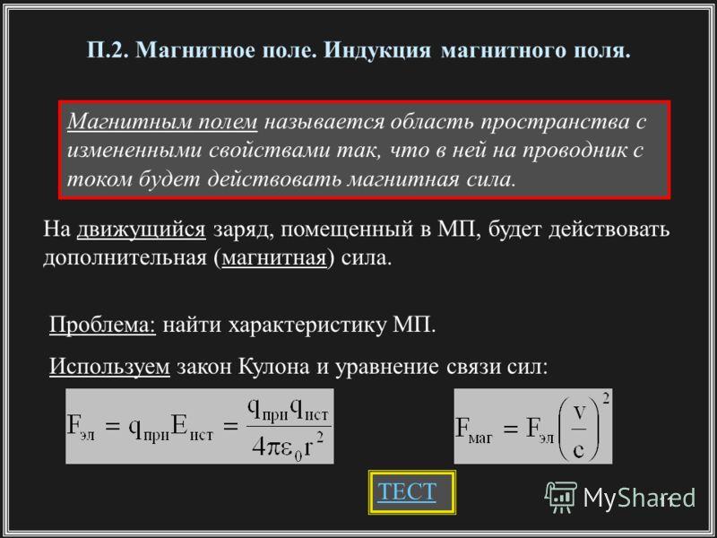 11 П.2. Магнитное поле. Индукция магнитного поля. Магнитным полем называется область пространства с измененными свойствами так, что в ней на проводник с током будет действовать магнитная сила. На движущийся заряд, помещенный в МП, будет действовать д