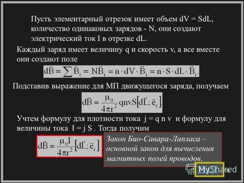 19 Пусть элементарный отрезок имеет объем dV = SdL, количество одинаковых зарядов - N, они создают электрический ток I в отрезке dL. Подставив выражение для МП движущегося заряда, получаем Учтем формулу для плотности тока j = q n v и формулу для вели