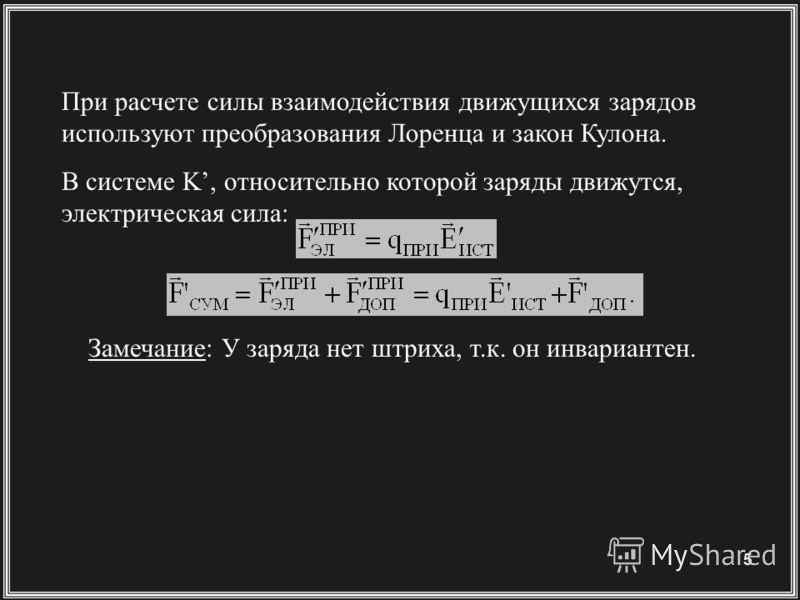 5 Замечание: У заряда нет штриха, т.к. он инвариантен. В системе K, относительно которой заряды движутся, электрическая сила: При расчете силы взаимодействия движущихся зарядов используют преобразования Лоренца и закон Кулона.