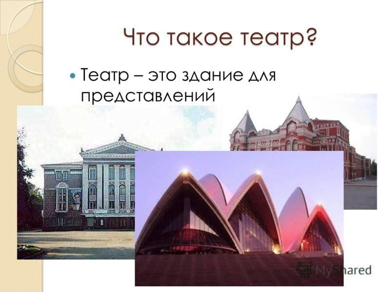 Что такое театр? Театр – это здание для представлений