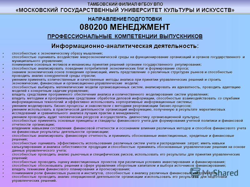 ТАМБОВСКИЙ ФИЛИАЛ ФГБОУ ВПО «МОСКОВСКИЙ ГОСУДАРСТВЕННЫЙ УНИВЕРСИТЕТ КУЛЬТУРЫ И ИСКУССТВ» НАПРАВЛЕНИЕ ПОДГОТОВКИ 080200МЕНЕДЖМЕНТ 080200 МЕНЕДЖМЕНТ ПРОФЕССИОНАЛЬНЫЕ КОМПЕТЕНЦИИ ВЫПУСКНИКОВ Информационно-аналитическая деятельность: способностью к эконо