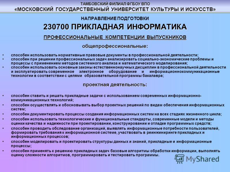 ТАМБОВСКИЙ ФИЛИАЛ ФГБОУ ВПО «МОСКОВСКИЙ ГОСУДАРСТВЕННЫЙ УНИВЕРСИТЕТ КУЛЬТУРЫ И ИСКУССТВ» НАПРАВЛЕНИЕ ПОДГОТОВКИ 230700ПРИКЛАДНАЯ ИНФОРМАТИКА 230700 ПРИКЛАДНАЯ ИНФОРМАТИКА ПРОФЕССИОНАЛЬНЫЕ КОМПЕТЕНЦИИ ВЫПУСКНИКОВ общепрофессиональные: способен использ