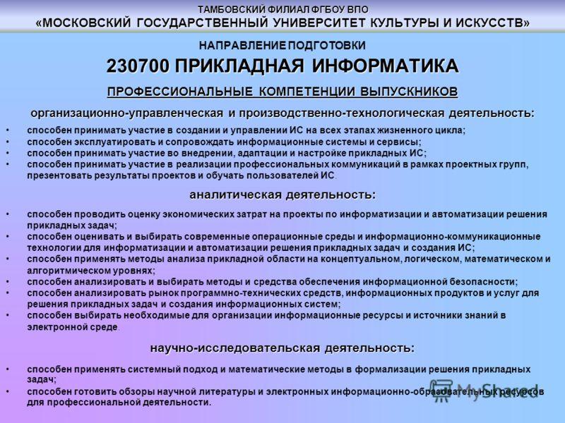 ТАМБОВСКИЙ ФИЛИАЛ ФГБОУ ВПО «МОСКОВСКИЙ ГОСУДАРСТВЕННЫЙ УНИВЕРСИТЕТ КУЛЬТУРЫ И ИСКУССТВ» НАПРАВЛЕНИЕ ПОДГОТОВКИ 230700ПРИКЛАДНАЯ ИНФОРМАТИКА 230700 ПРИКЛАДНАЯ ИНФОРМАТИКА ПРОФЕССИОНАЛЬНЫЕ КОМПЕТЕНЦИИ ВЫПУСКНИКОВ организационно-управленческая и произв