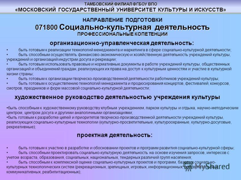 ТАМБОВСКИЙ ФИЛИАЛ ФГБОУ ВПО «МОСКОВСКИЙ ГОСУДАРСТВЕННЫЙ УНИВЕРСИТЕТ КУЛЬТУРЫ И ИСКУССТВ» НАПРАВЛЕНИЕ ПОДГОТОВКИ 071800 Социально-культурная деятельность ПРОФЕССИОНАЛЬНЫЕ КОПЕТЕНЦИИ организационно-управленческая деятельность: быть готовым к реализации