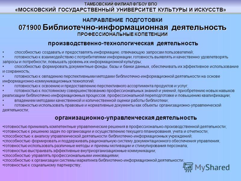 ТАМБОВСКИЙ ФИЛИАЛ ФГБОУ ВПО «МОСКОВСКИЙ ГОСУДАРСТВЕННЫЙ УНИВЕРСИТЕТ КУЛЬТУРЫ И ИСКУССТВ» НАПРАВЛЕНИЕ ПОДГОТОВКИ 071900 Библиотечно-информационная деятельность ПРОФЕССИОНАЛЬНЫЕ КОПЕТЕНЦИИ производственно-технологическая деятельность способностью созда